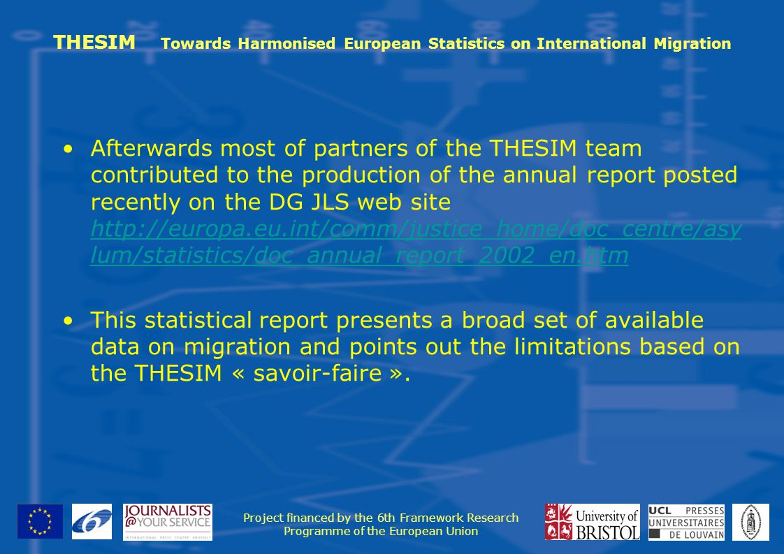 THESIM Towards Harmonised European Statistics on International Migration Afterwards most of partners of the THESIM team contributed to the production of the annual report posted recently on the DG JLS web site   lum/statistics/doc_annual_report_2002_en.htm   lum/statistics/doc_annual_report_2002_en.htm This statistical report presents a broad set of available data on migration and points out the limitations based on the THESIM « savoir-faire ».