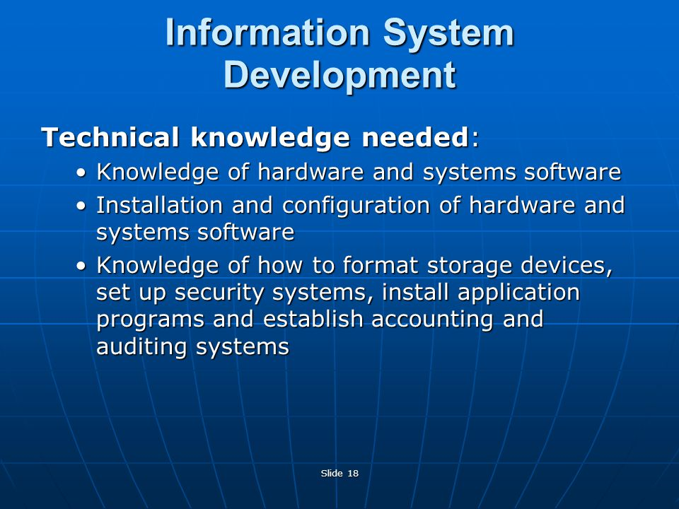 Slide 18 Technical knowledge needed: Knowledge of hardware and systems softwareKnowledge of hardware and systems software Installation and configuration of hardware and systems softwareInstallation and configuration of hardware and systems software Knowledge of how to format storage devices, set up security systems, install application programs and establish accounting and auditing systemsKnowledge of how to format storage devices, set up security systems, install application programs and establish accounting and auditing systems Information System Development
