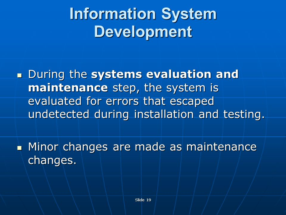 Slide 19 During the systems evaluation and maintenance step, the system is evaluated for errors that escaped undetected during installation and testing.