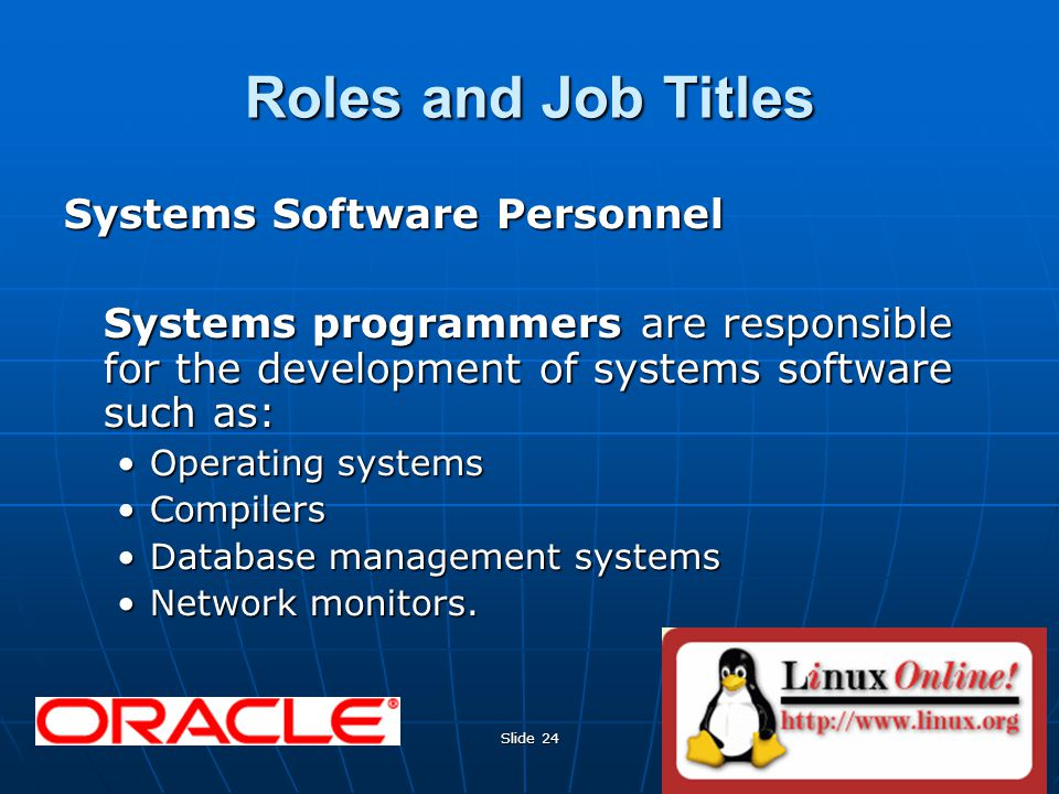 Slide 24 Roles and Job Titles Systems Software Personnel Systems programmers are responsible for the development of systems software such as: Operating systemsOperating systems CompilersCompilers Database management systemsDatabase management systems Network monitors.Network monitors.