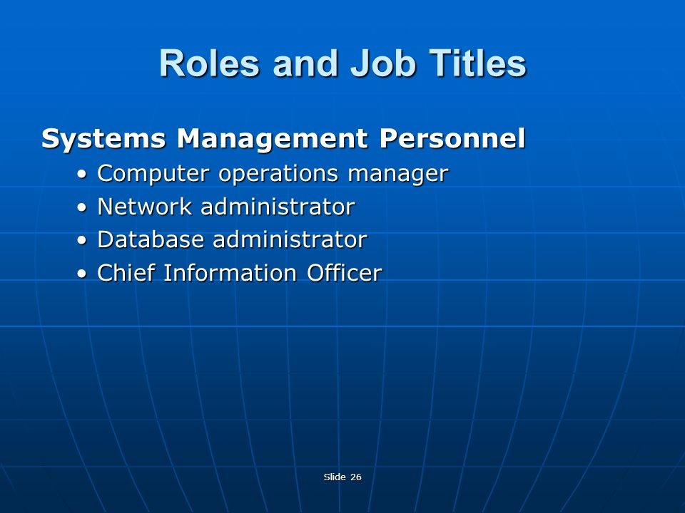 Slide 26 Roles and Job Titles Systems Management Personnel Computer operations managerComputer operations manager Network administratorNetwork administrator Database administratorDatabase administrator Chief Information OfficerChief Information Officer