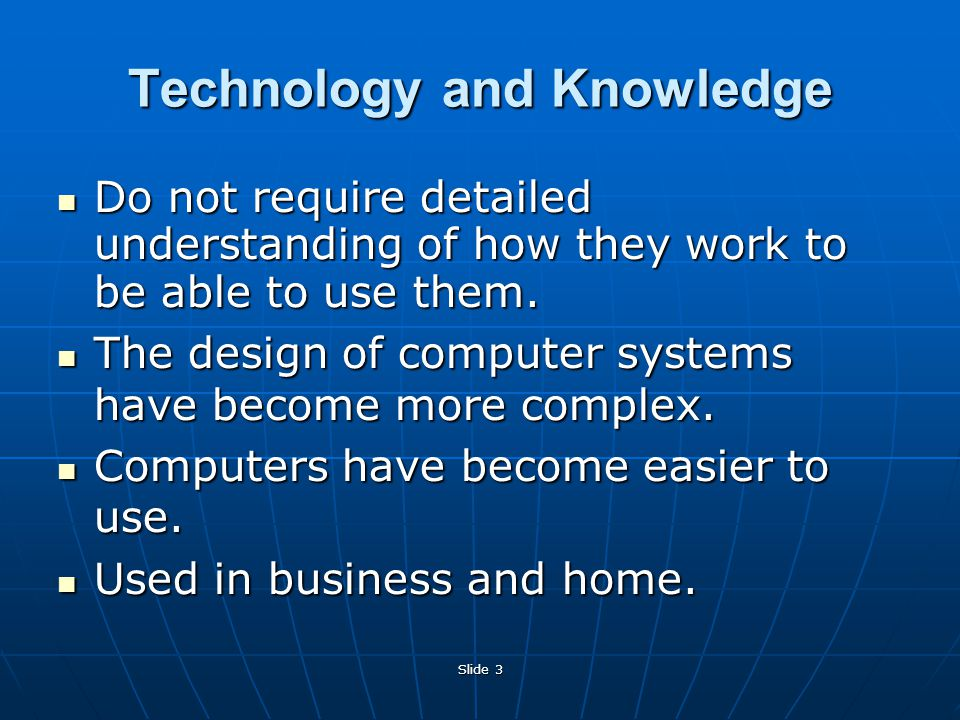 Slide 3 Technology and Knowledge Do not require detailed understanding of how they work to be able to use them.