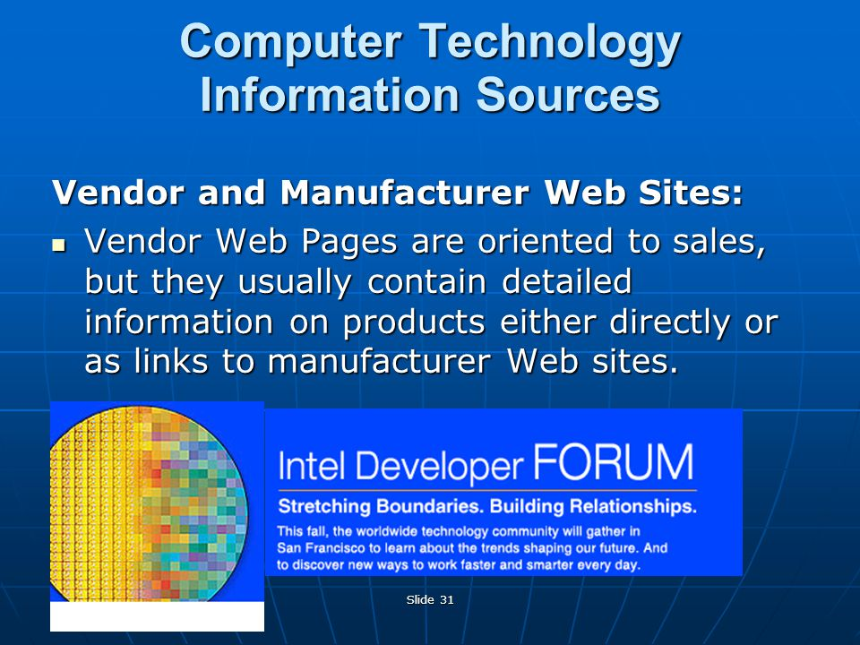 Slide 31 Computer Technology Information Sources Vendor and Manufacturer Web Sites: Vendor Web Pages are oriented to sales, but they usually contain detailed information on products either directly or as links to manufacturer Web sites.