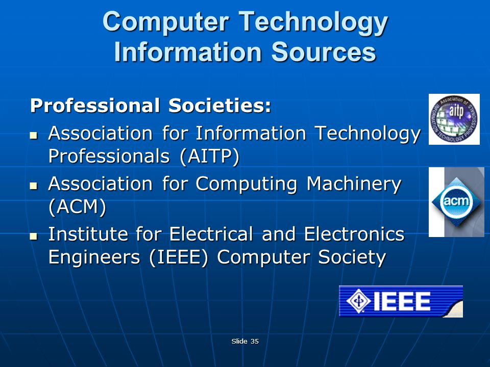 Slide 35 Computer Technology Information Sources Professional Societies: Association for Information Technology Professionals (AITP) Association for Information Technology Professionals (AITP) Association for Computing Machinery (ACM) Association for Computing Machinery (ACM) Institute for Electrical and Electronics Engineers (IEEE) Computer Society Institute for Electrical and Electronics Engineers (IEEE) Computer Society