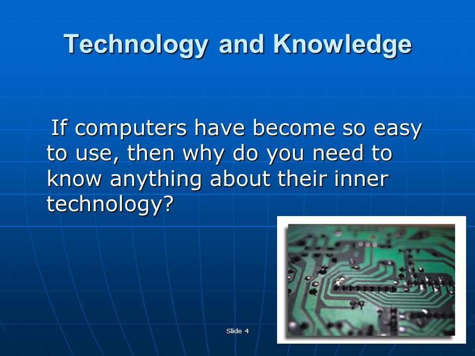 Slide 4 Technology and Knowledge If computers have become so easy to use, then why do you need to know anything about their inner technology.