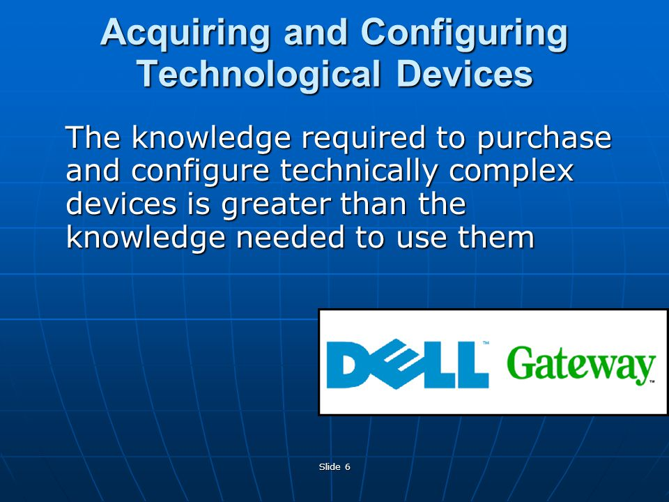 Slide 6 Acquiring and Configuring Technological Devices The knowledge required to purchase and configure technically complex devices is greater than the knowledge needed to use them