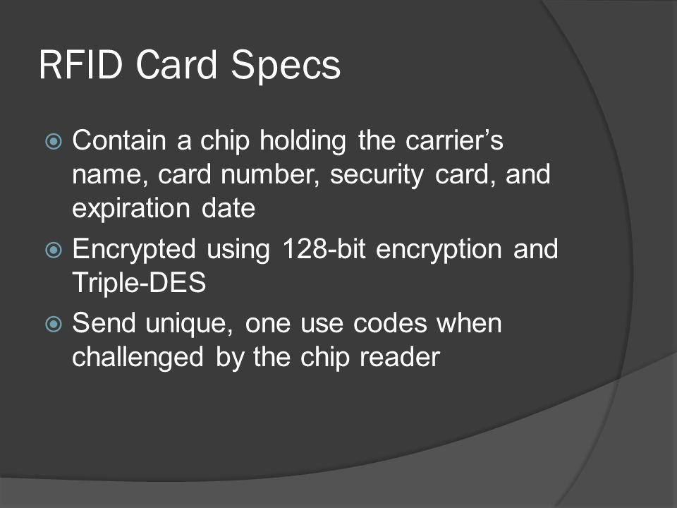 RFID Card Specs  Contain a chip holding the carrier's name, card number, security card, and expiration date  Encrypted using 128-bit encryption and Triple-DES  Send unique, one use codes when challenged by the chip reader