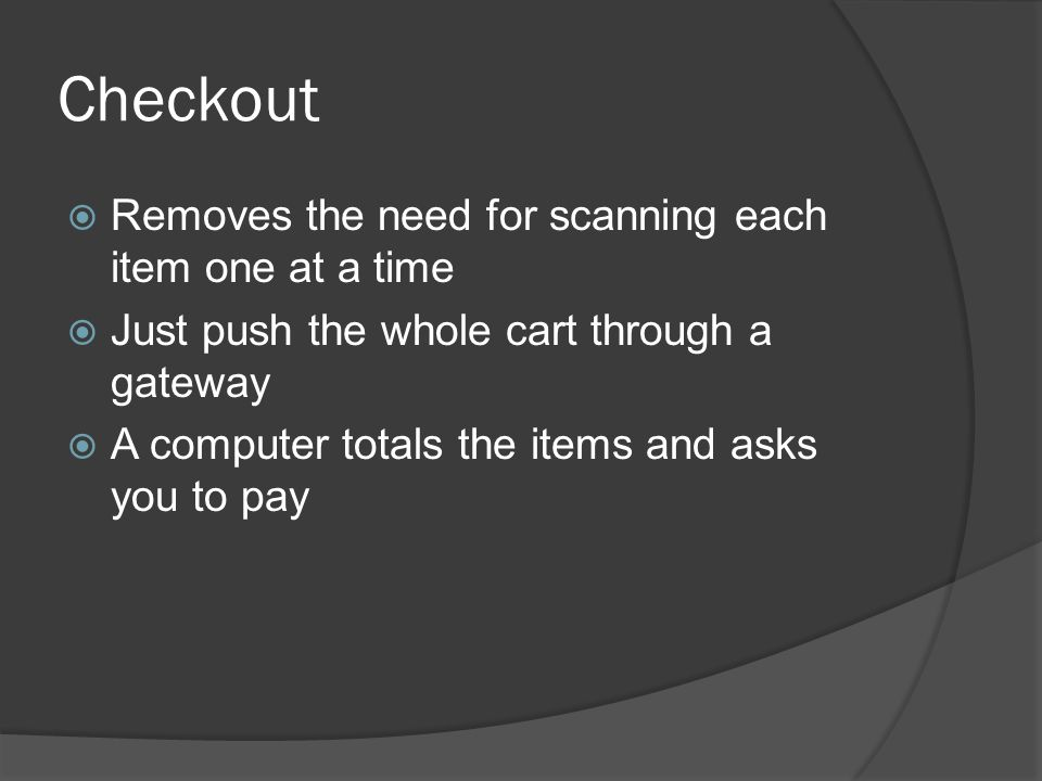 Checkout  Removes the need for scanning each item one at a time  Just push the whole cart through a gateway  A computer totals the items and asks you to pay