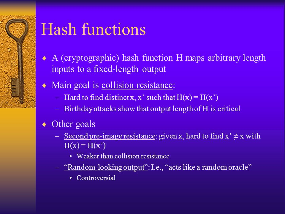 Hash functions  A (cryptographic) hash function H maps arbitrary length inputs to a fixed-length output  Main goal is collision resistance: –Hard to find distinct x, x' such that H(x) = H(x') –Birthday attacks show that output length of H is critical  Other goals –Second pre-image resistance: given x, hard to find x' ≠ x with H(x) = H(x') Weaker than collision resistance – Random-looking output : I.e., acts like a random oracle Controversial