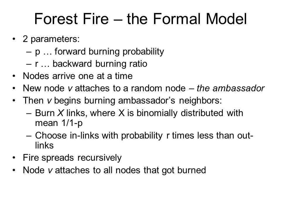Forest Fire – the Formal Model 2 parameters: –p … forward burning probability –r … backward burning ratio Nodes arrive one at a time New node v attaches to a random node – the ambassador Then v begins burning ambassador's neighbors: –Burn X links, where X is binomially distributed with mean 1/1-p –Choose in-links with probability r times less than out- links Fire spreads recursively Node v attaches to all nodes that got burned