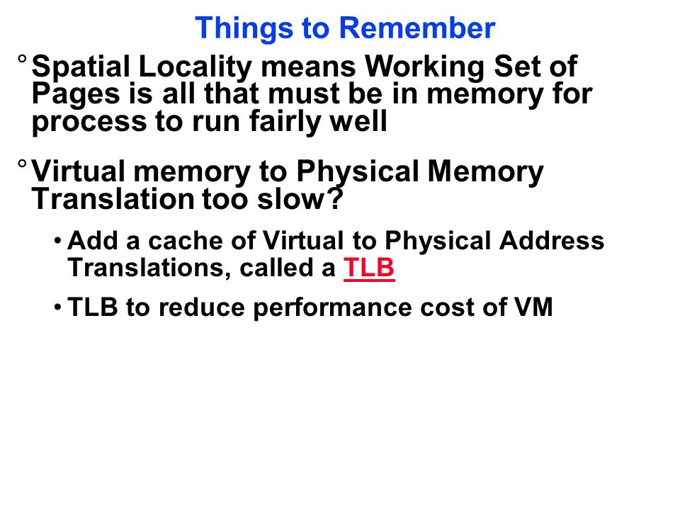 Things to Remember °Spatial Locality means Working Set of Pages is all that must be in memory for process to run fairly well °Virtual memory to Physical Memory Translation too slow.