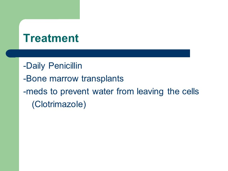 Treatment -Daily Penicillin -Bone marrow transplants -meds to prevent water from leaving the cells (Clotrimazole)