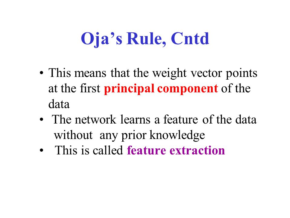 Oja's Rule, Cntd Such a net converges into a weight vector that:  Has norm = 1  Lies in the direction of the maximal eigenvector of C (correlation matrix of the data)  Maximizes the (average) value of
