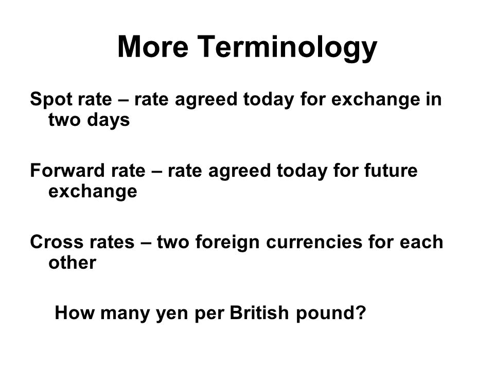 More Terminology Spot rate – rate agreed today for exchange in two days Forward rate – rate agreed today for future exchange Cross rates – two foreign currencies for each other How many yen per British pound?