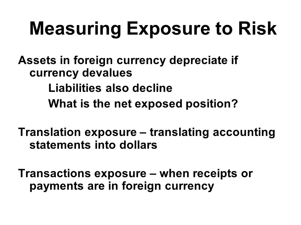 Measuring Exposure to Risk Assets in foreign currency depreciate if currency devalues Liabilities also decline What is the net exposed position.