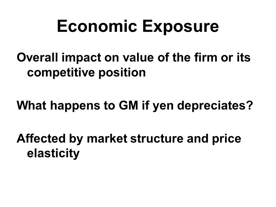 Economic Exposure Overall impact on value of the firm or its competitive position What happens to GM if yen depreciates.