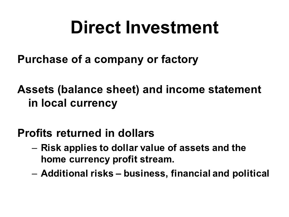 Direct Investment Purchase of a company or factory Assets (balance sheet) and income statement in local currency Profits returned in dollars –Risk applies to dollar value of assets and the home currency profit stream.