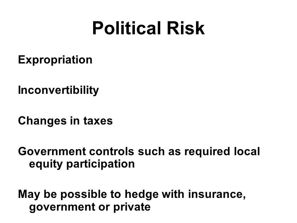 Political Risk Expropriation Inconvertibility Changes in taxes Government controls such as required local equity participation May be possible to hedge with insurance, government or private