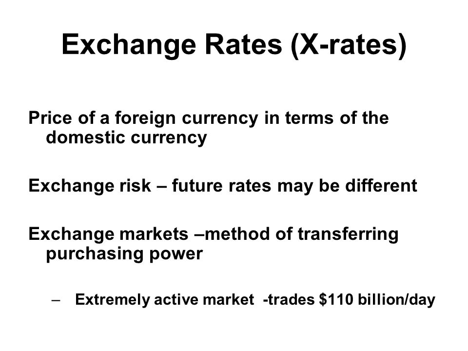 Exchange Rates (X-rates) Price of a foreign currency in terms of the domestic currency Exchange risk – future rates may be different Exchange markets –method of transferring purchasing power –Extremely active market -trades $110 billion/day