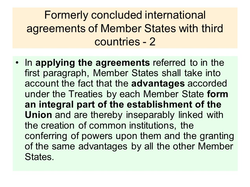Formerly concluded international agreements of Member States with third countries - 2 In applying the agreements referred to in the first paragraph, Member States shall take into account the fact that the advantages accorded under the Treaties by each Member State form an integral part of the establishment of the Union and are thereby inseparably linked with the creation of common institutions, the conferring of powers upon them and the granting of the same advantages by all the other Member States.
