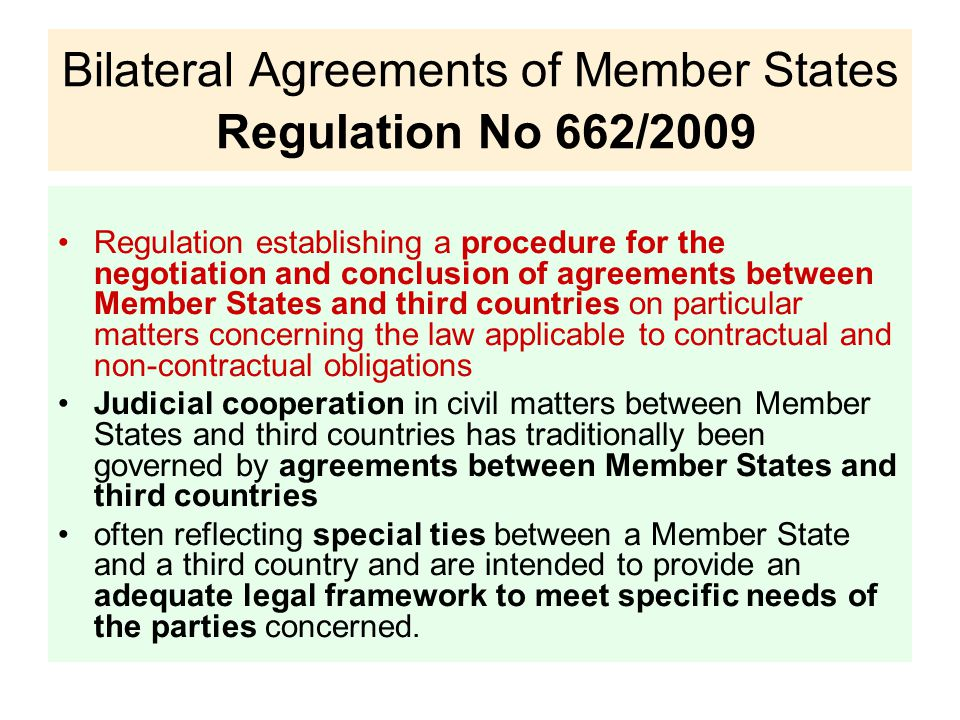 Bilateral Agreements of Member States Regulation No 662/2009 Regulation establishing a procedure for the negotiation and conclusion of agreements between Member States and third countries on particular matters concerning the law applicable to contractual and non-contractual obligations Judicial cooperation in civil matters between Member States and third countries has traditionally been governed by agreements between Member States and third countries often reflecting special ties between a Member State and a third country and are intended to provide an adequate legal framework to meet specific needs of the parties concerned.