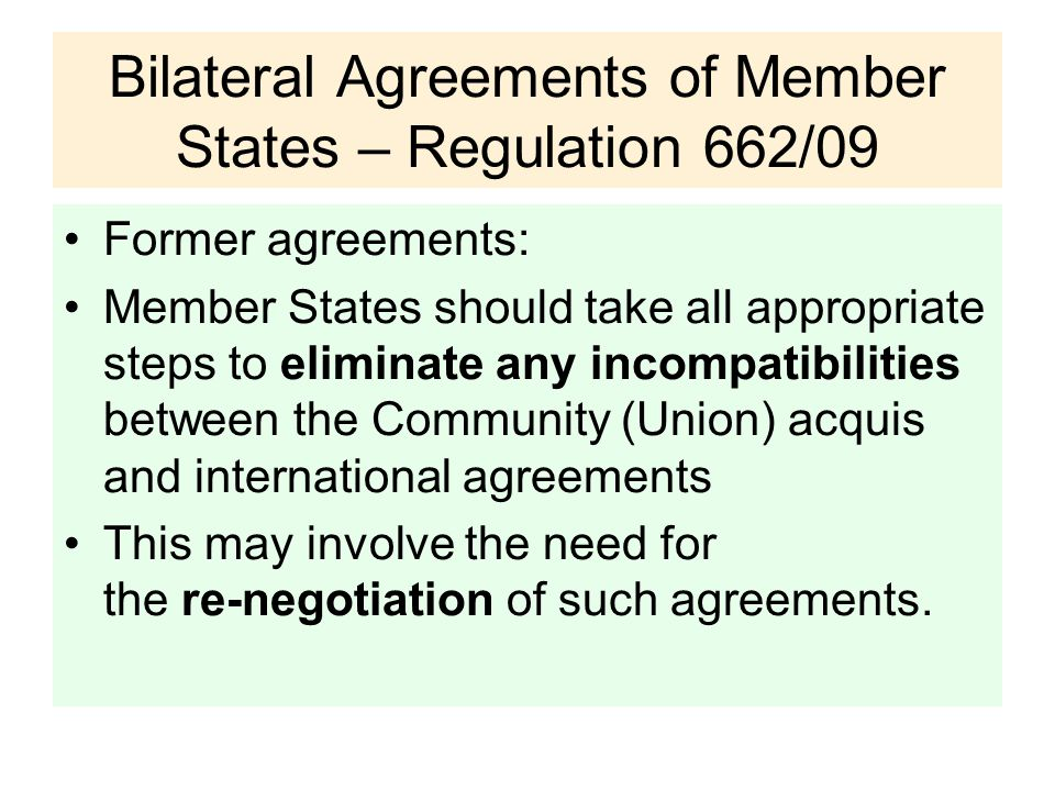 Bilateral Agreements of Member States – Regulation 662/09 Former agreements: Member States should take all appropriate steps to eliminate any incompatibilities between the Community (Union) acquis and international agreements This may involve the need for the re-negotiation of such agreements.