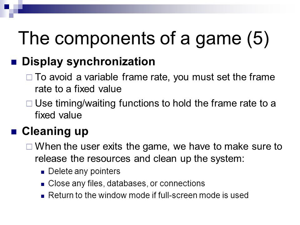 The components of a game (5) Display synchronization  To avoid a variable frame rate, you must set the frame rate to a fixed value  Use timing/waiting functions to hold the frame rate to a fixed value Cleaning up  When the user exits the game, we have to make sure to release the resources and clean up the system: Delete any pointers Close any files, databases, or connections Return to the window mode if full-screen mode is used