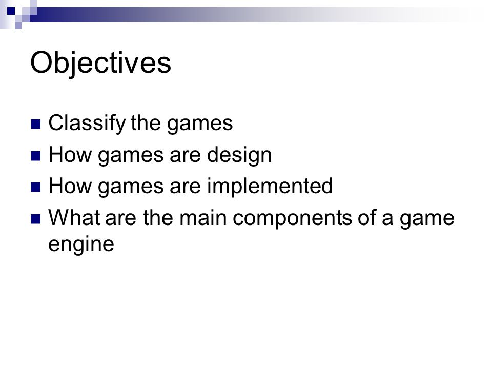 Objectives Classify the games How games are design How games are implemented What are the main components of a game engine