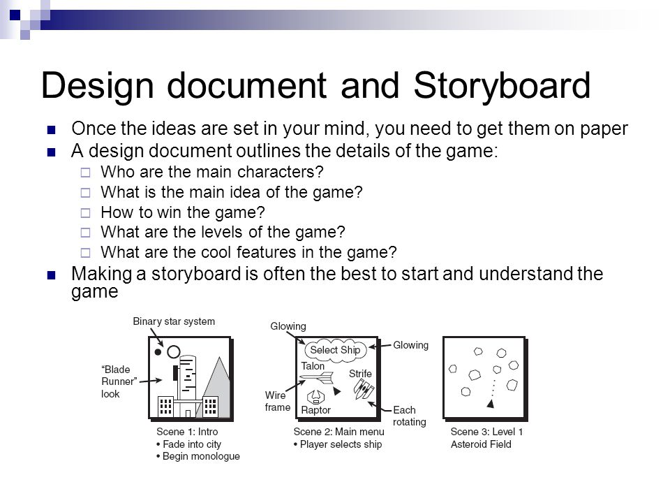 Design document and Storyboard Once the ideas are set in your mind, you need to get them on paper A design document outlines the details of the game:  Who are the main characters.