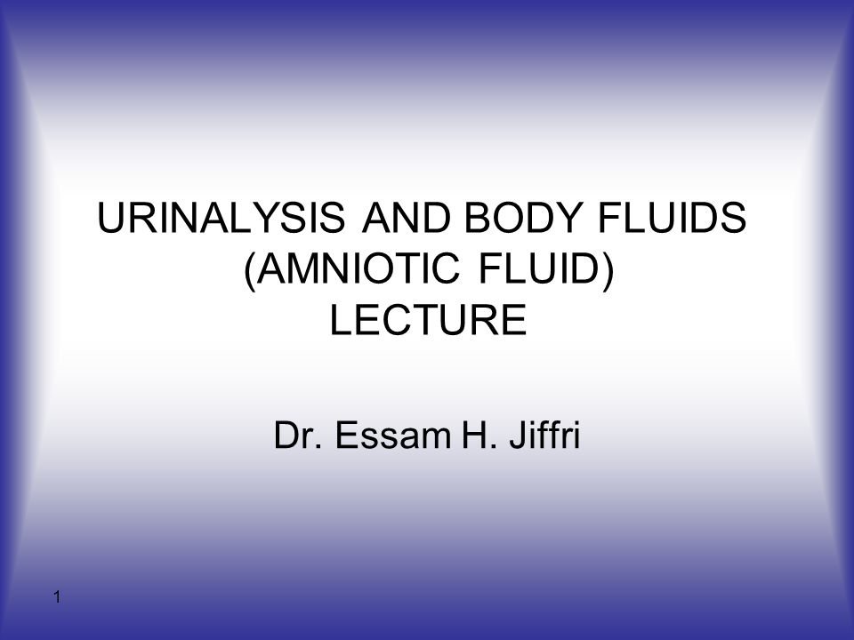 1 URINALYSIS AND BODY FLUIDS (AMNIOTIC FLUID) LECTURE Dr. Essam H. Jiffri