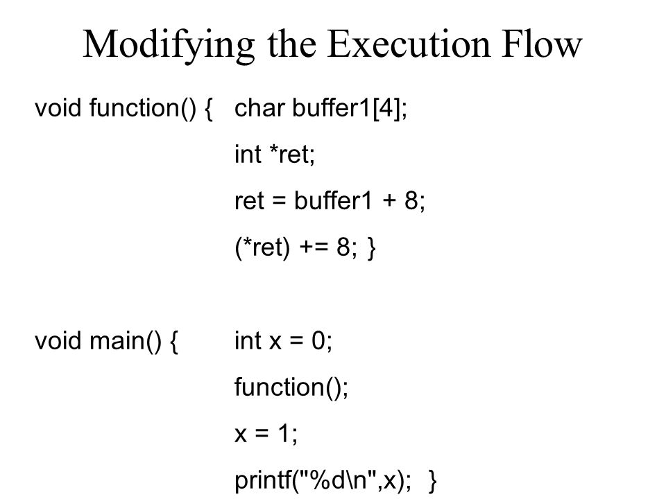 Modifying the Execution Flow void function() {char buffer1[4]; int *ret; ret = buffer1 + 8; (*ret) += 8; } void main() { int x = 0; function(); x = 1; printf( %d\n ,x); }