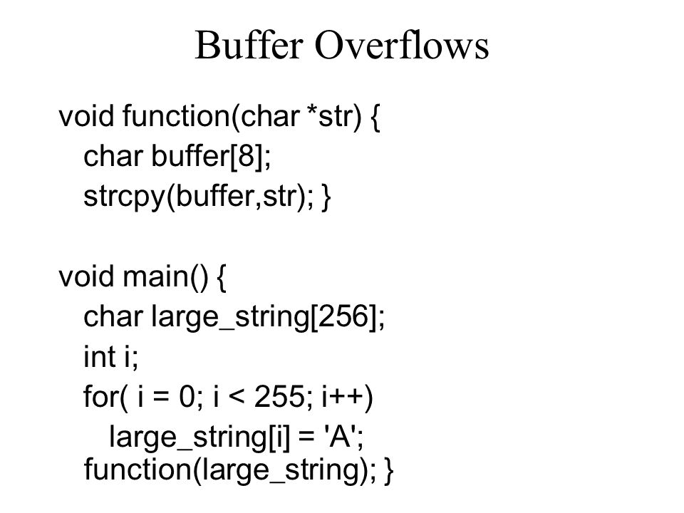 Buffer Overflows void function(char *str) { char buffer[8]; strcpy(buffer,str); } void main() { char large_string[256]; int i; for( i = 0; i < 255; i++) large_string[i] = A ; function(large_string); }