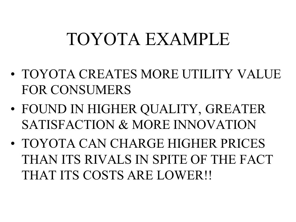 TOYOTA EXAMPLE TOYOTA CREATES MORE UTILITY VALUE FOR CONSUMERS FOUND IN HIGHER QUALITY, GREATER SATISFACTION & MORE INNOVATION TOYOTA CAN CHARGE HIGHER PRICES THAN ITS RIVALS IN SPITE OF THE FACT THAT ITS COSTS ARE LOWER!!