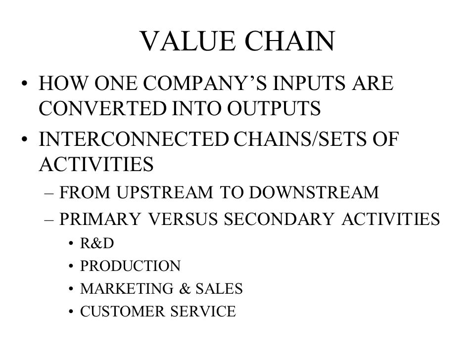 VALUE CHAIN HOW ONE COMPANY'S INPUTS ARE CONVERTED INTO OUTPUTS INTERCONNECTED CHAINS/SETS OF ACTIVITIES –FROM UPSTREAM TO DOWNSTREAM –PRIMARY VERSUS SECONDARY ACTIVITIES R&D PRODUCTION MARKETING & SALES CUSTOMER SERVICE