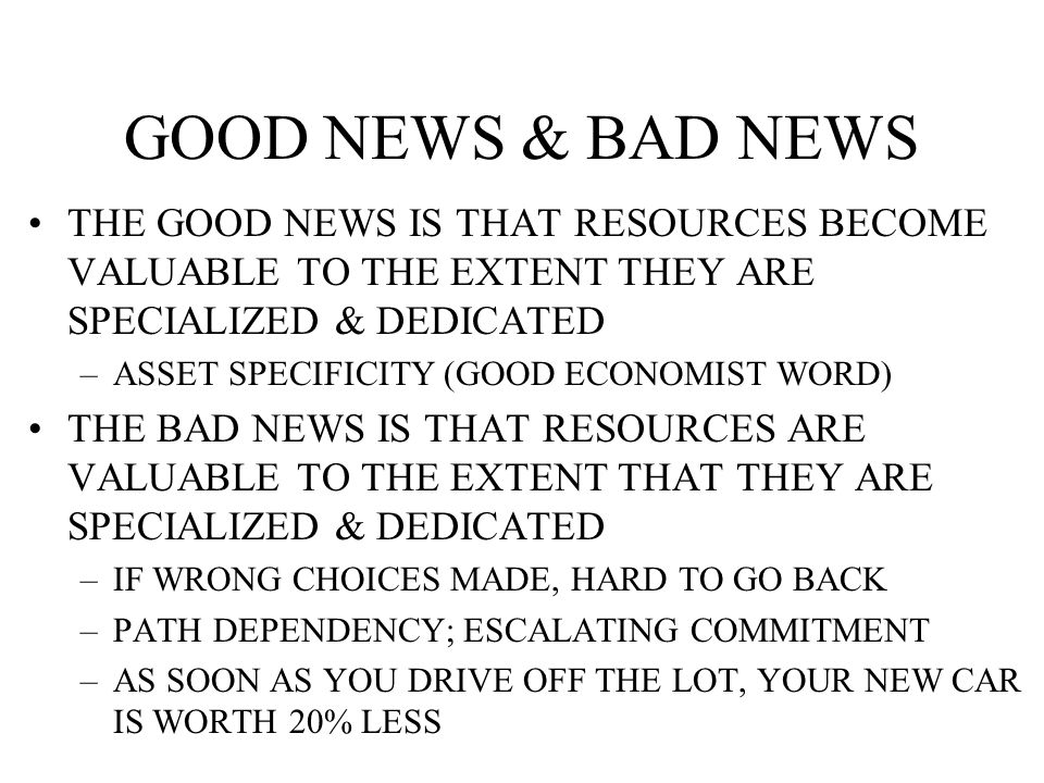 GOOD NEWS & BAD NEWS THE GOOD NEWS IS THAT RESOURCES BECOME VALUABLE TO THE EXTENT THEY ARE SPECIALIZED & DEDICATED –ASSET SPECIFICITY (GOOD ECONOMIST WORD) THE BAD NEWS IS THAT RESOURCES ARE VALUABLE TO THE EXTENT THAT THEY ARE SPECIALIZED & DEDICATED –IF WRONG CHOICES MADE, HARD TO GO BACK –PATH DEPENDENCY; ESCALATING COMMITMENT –AS SOON AS YOU DRIVE OFF THE LOT, YOUR NEW CAR IS WORTH 20% LESS