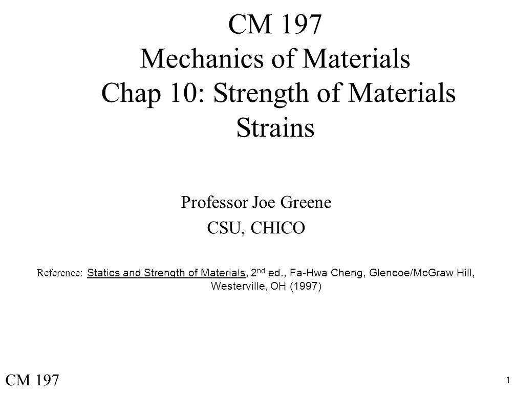 1 CM 197 Mechanics of Materials Chap 10: Strength of Materials Strains Professor Joe Greene CSU, CHICO Reference: Statics and Strength of Materials, 2 nd ed., Fa-Hwa Cheng, Glencoe/McGraw Hill, Westerville, OH (1997) CM 197