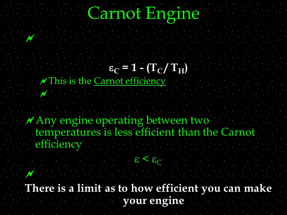 Carnot Engine   C = 1 - (T C / T H )  This is the Carnot efficiency   Any engine operating between two temperatures is less efficient than the Carnot efficiency  <  C  There is a limit as to how efficient you can make your engine