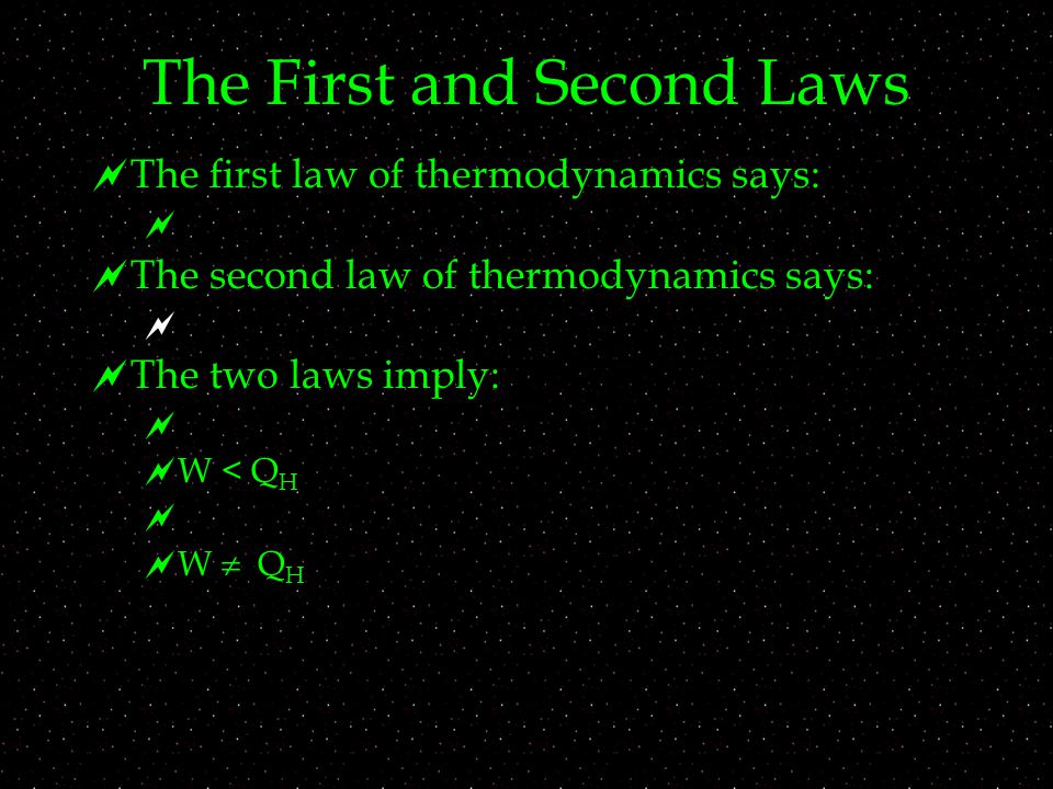 The First and Second Laws  The first law of thermodynamics says:   The second law of thermodynamics says:   The two laws imply:   W < Q H   W  Q H