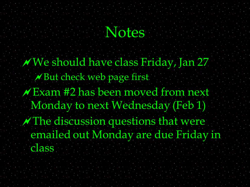Notes  We should have class Friday, Jan 27  But check web page first  Exam #2 has been moved from next Monday to next Wednesday (Feb 1)  The discussion questions that were  ed out Monday are due Friday in class
