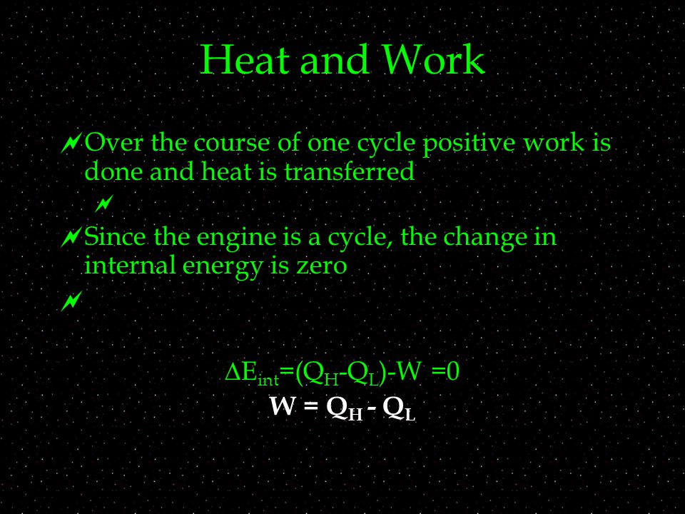 Heat and Work  Over the course of one cycle positive work is done and heat is transferred   Since the engine is a cycle, the change in internal energy is zero   E int =(Q H -Q L )-W =0 W = Q H - Q L