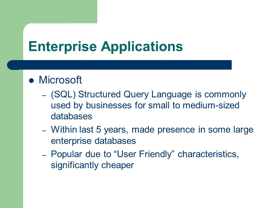 Enterprise Applications Microsoft – (SQL) Structured Query Language is commonly used by businesses for small to medium-sized databases – Within last 5 years, made presence in some large enterprise databases – Popular due to User Friendly characteristics, significantly cheaper