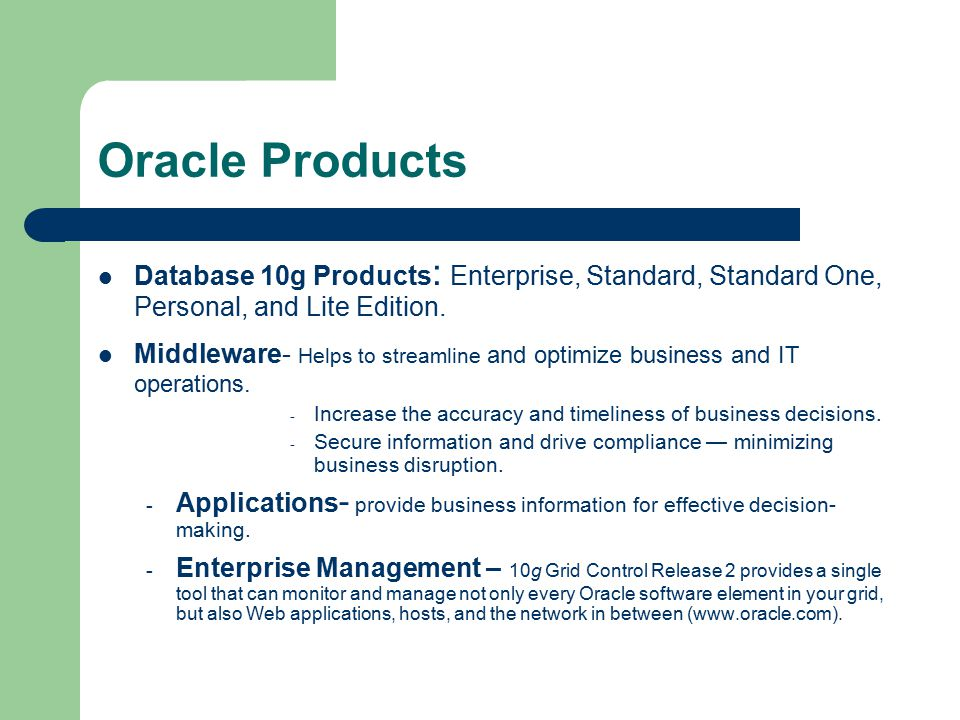 Oracle Products Database 10g Products : Enterprise, Standard, Standard One, Personal, and Lite Edition.