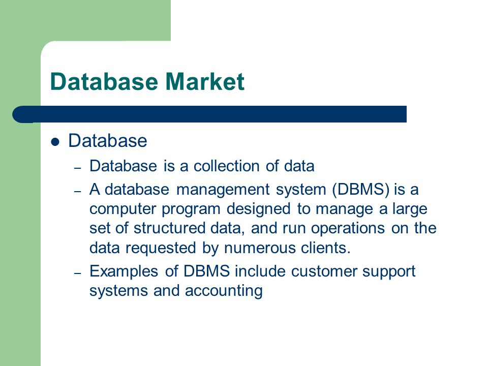 Database Market Database – Database is a collection of data – A database management system (DBMS) is a computer program designed to manage a large set of structured data, and run operations on the data requested by numerous clients.
