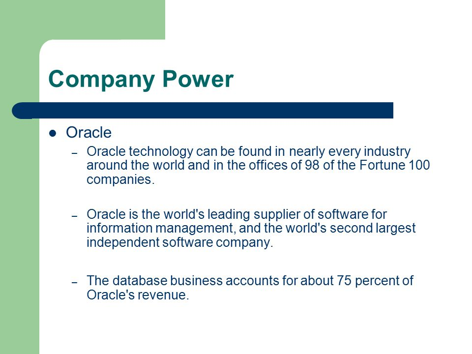 Company Power Oracle – Oracle technology can be found in nearly every industry around the world and in the offices of 98 of the Fortune 100 companies.