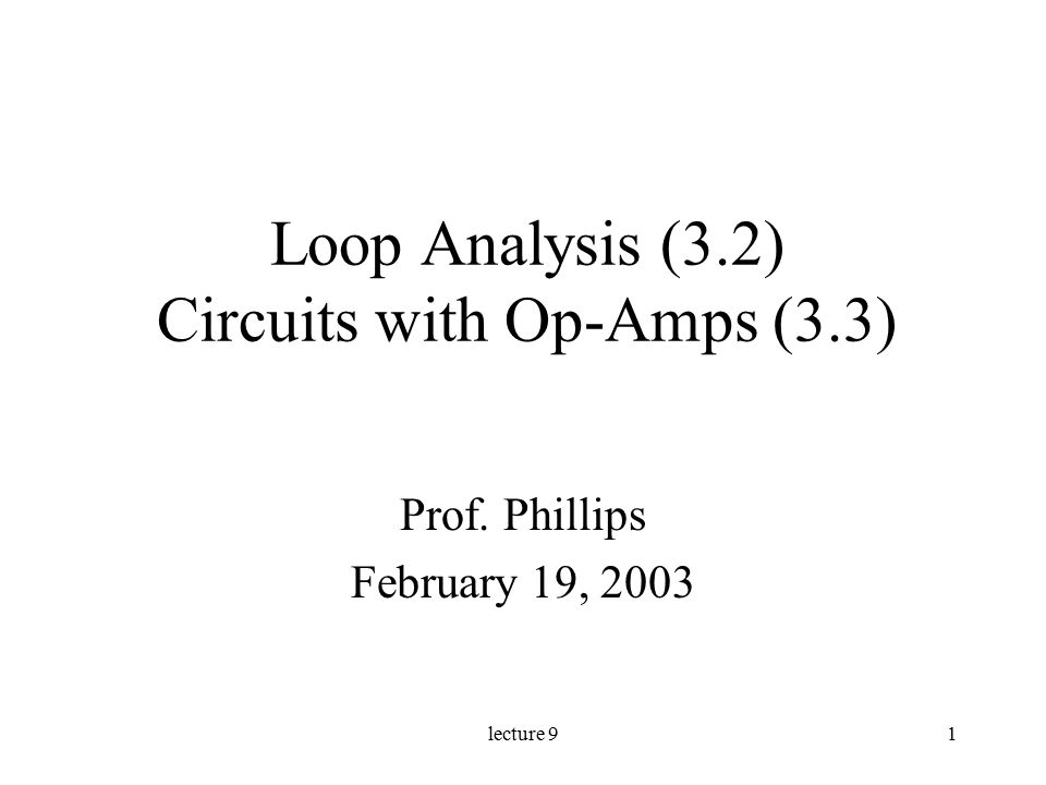 lecture 91 Loop Analysis (3.2) Circuits with Op-Amps (3.3) Prof. Phillips February 19, 2003