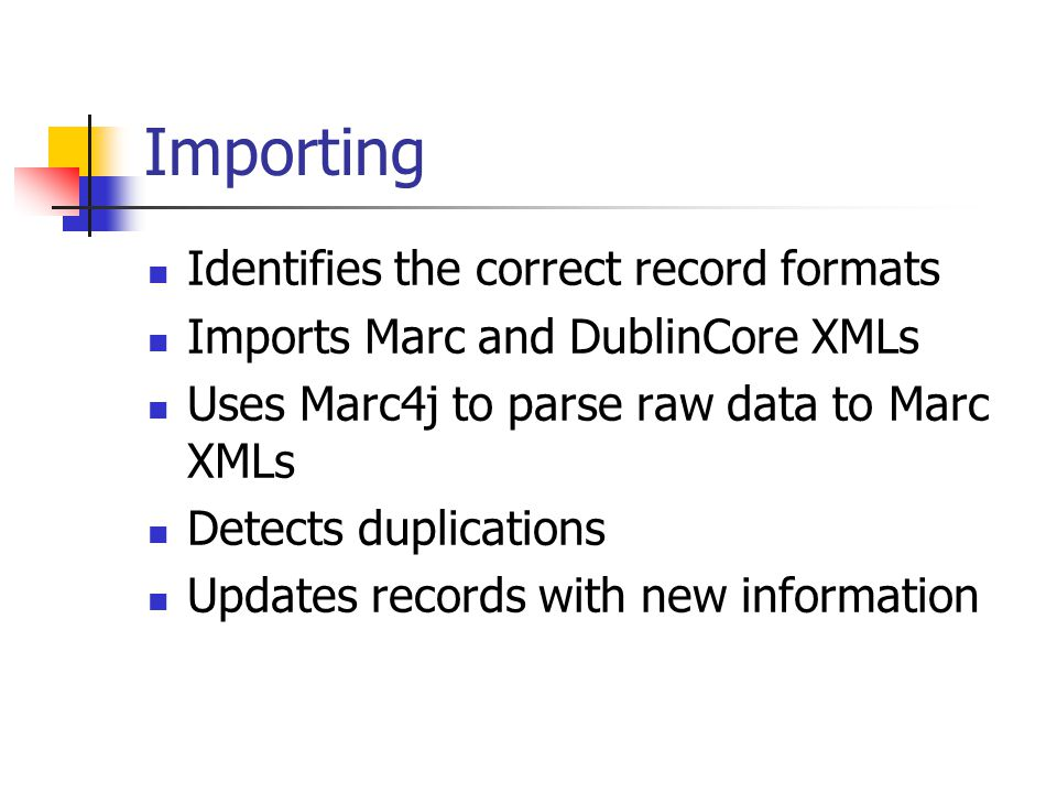 Importing Identifies the correct record formats Imports Marc and DublinCore XMLs Uses Marc4j to parse raw data to Marc XMLs Detects duplications Updates records with new information