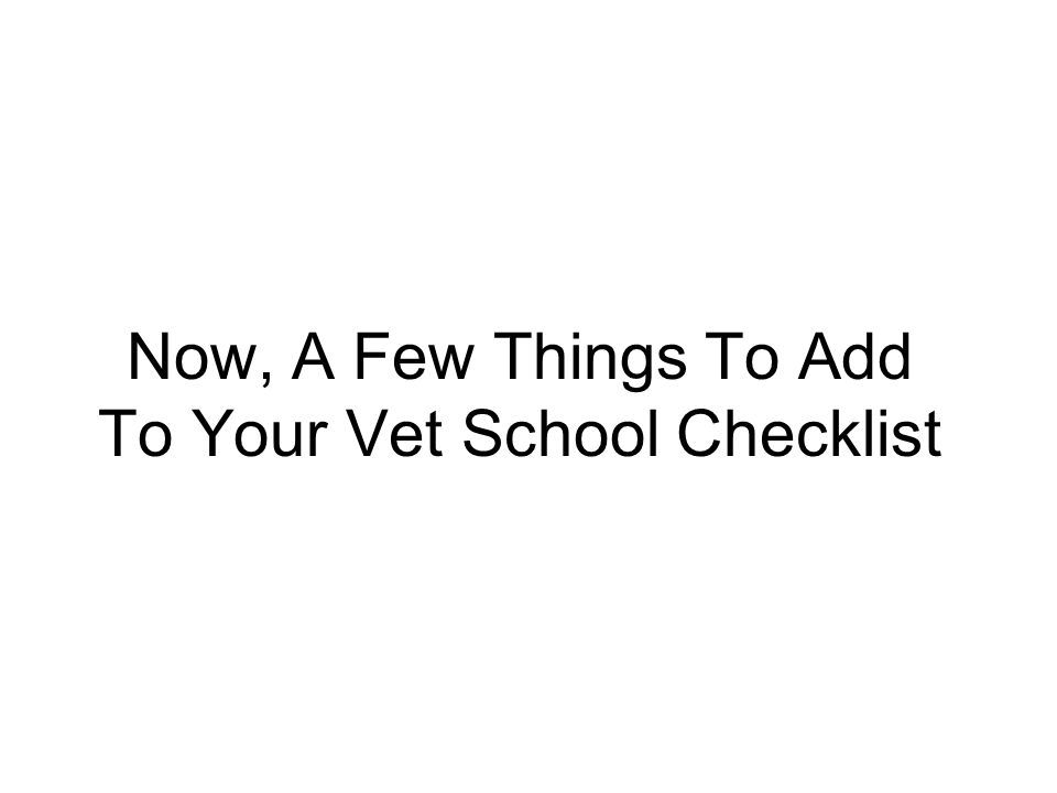 Now, A Few Things To Add To Your Vet School Checklist