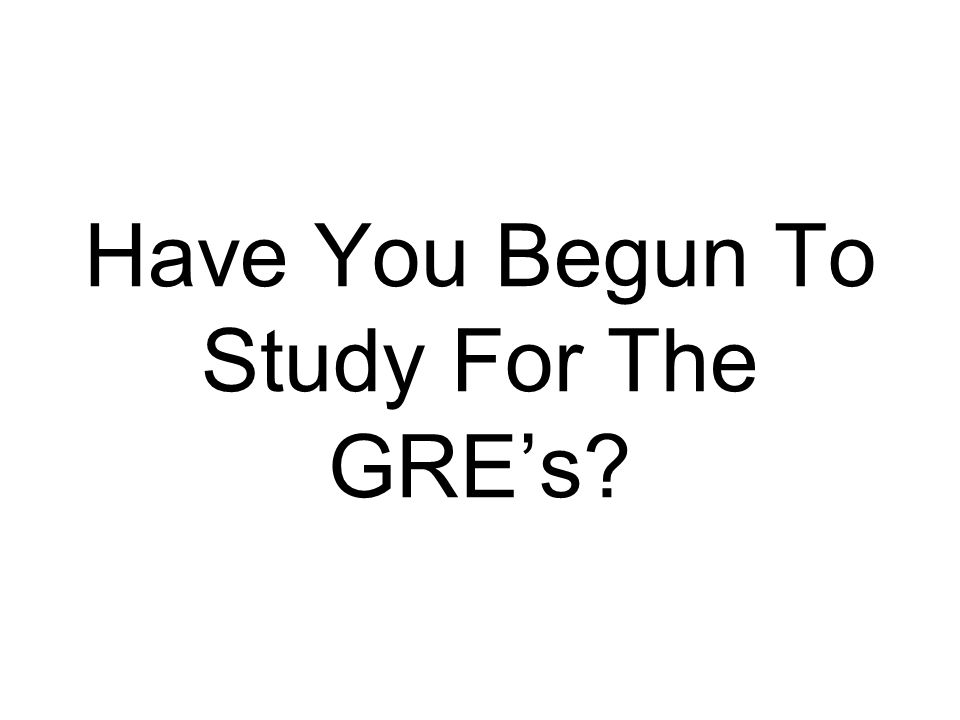 Have You Begun To Study For The GRE's