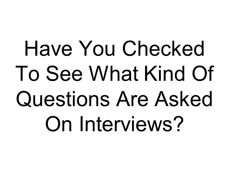 Have You Checked To See What Kind Of Questions Are Asked On Interviews