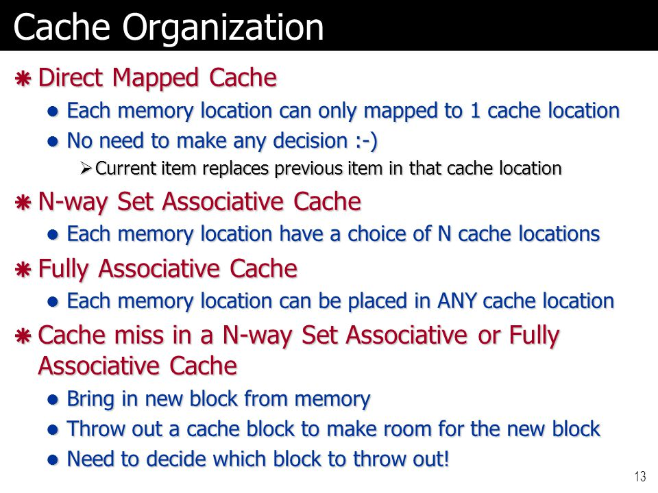 13 Cache Organization  Direct Mapped Cache Each memory location can only mapped to 1 cache location Each memory location can only mapped to 1 cache location No need to make any decision :-) No need to make any decision :-)  Current item replaces previous item in that cache location  N-way Set Associative Cache Each memory location have a choice of N cache locations Each memory location have a choice of N cache locations  Fully Associative Cache Each memory location can be placed in ANY cache location Each memory location can be placed in ANY cache location  Cache miss in a N-way Set Associative or Fully Associative Cache Bring in new block from memory Bring in new block from memory Throw out a cache block to make room for the new block Throw out a cache block to make room for the new block Need to decide which block to throw out.